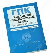 Гражданский процессуальный кодекс Российской Федерации. Текст с изменениями и дополнениями на 10 апреля 2016 год