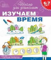 Изучаем время. Рабочая тетрадь (для детей 6-7 лет)