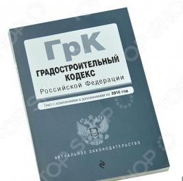 Градостроительный кодекс Российской Федерации. Текст с изменениями и дополнениями на 2016 год