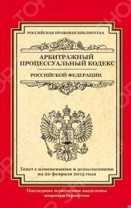 Арбитражный процессуальный кодекс Российской Федерации. Текст с изменениями и дополнениями на 20 февраля 2015 г.