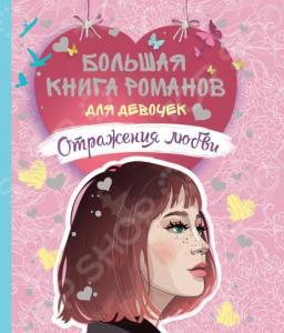 Большая книга романов для девочек. Росмэн «Отражения любви»