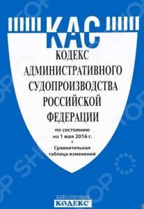 Кодекс административного судопроизводства Российской Федерации на 01.05.16 + сравнительная таблица изменений