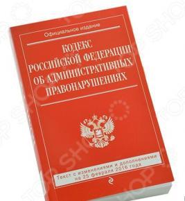 Кодекс Российской Федерации об административных правонарушениях. Текст с изменениями и дополнениями на 25 февраля 2016 год